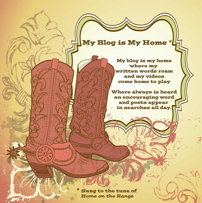 Sung to the tune of Home on the Range: My blog is my home where my written words roam and my videos come home to play. Where always is heard an encouraging word and posts appear in searches all day.