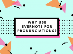Why Use Evernote for Pronunciations?
